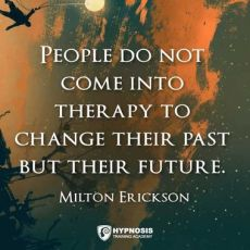 People don't come into therapy to change their past_Milton Erickson